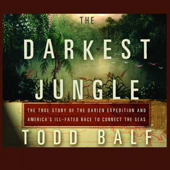 Darkest Jungle: The True Story of the Darien Expedition and America's Ill-Fated Race to Connect the Seas, Audio book by Todd Balf