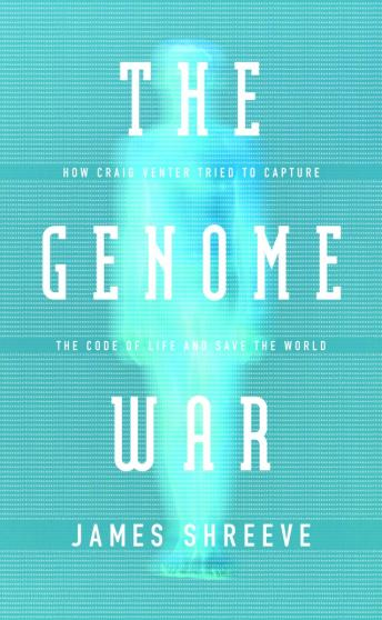 Genome War: How Craig Venter Tried to Capture the Code of Life and Save the World, James Shreeve
