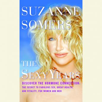 Sexy Years: Discover the Hormone Connection: The Secret to Fabulous Sex, Great Health, and Vitality, for Women and Men, Suzanne Somers