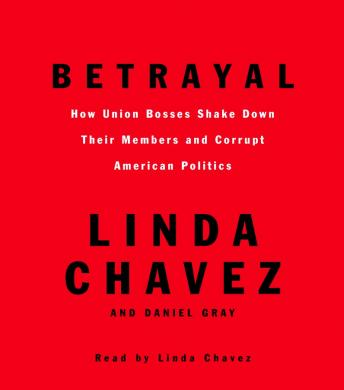 Betrayal: How Union Bosses Shake Down Their Members and Corrupt American Politics, Linda Chavez