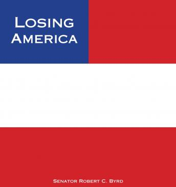 Losing America: Confronting a Reckless and Arrogant Presidency, Senator Robert C. Byrd