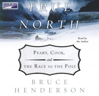 True North:  Peary, Cook and the Race to the Pole, Bruce Henderson