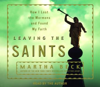 Leaving the Saints: How I Lost the Mormons and Found My Faith, Martha Beck