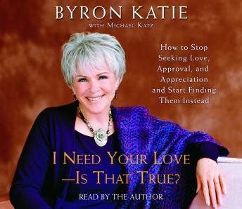 I Need Your Love - Is That True?: How to Stop Seeking Love, Approval, and Appreciation and Start Finding Them Instead, Byron Katie