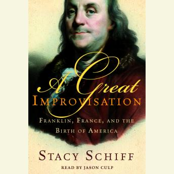 Great Improvisation: Franklin, France, and the Birth of America, Stacy Schiff
