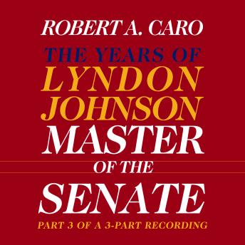 Download Master of the Senate: The Years of Lyndon Johnson, Volume III (Part 3 of a 3-Part Recording) by Robert A. Caro