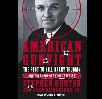 Download American Gunfight: The Plot to Kill Harry Truman and the Shoot-Out That Stopped It by Stephen Hunter, John Bainbridge
