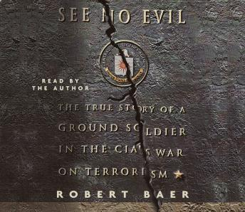 Download See No Evil: The True Story of a Ground Soldier in the CIA's War on Terrorism by Robert Baer