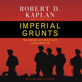 Imperial Grunts: On the Ground with the American Military, from Mongolia to the Philippines to Iraq and Beyond...