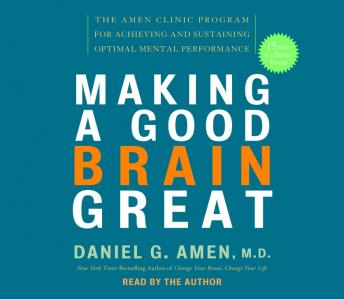 Making a Good Brain Great: The Amen Clinic Program for Achieving and Sustaining Optimal Mental Performance, M.D. Daniel G. Amen