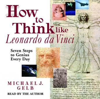 How to Think Like Leonardo da Vinci: Seven Steps to Genius Every Day, Michael J. Gelb