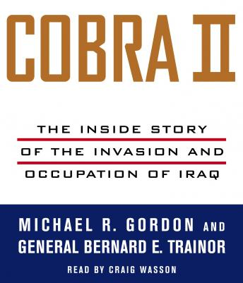 Cobra II: The Inside Story of the Invasion and Occupation of Iraq, Audio book by Michael R. Gordon, Bernard E. Trainor