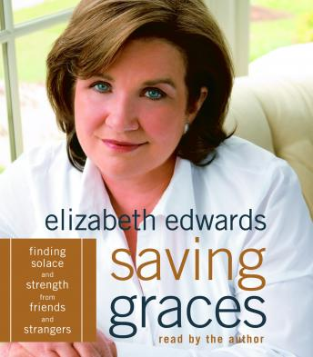 Saving Graces: Finding Solace and Strength from Friends and Strangers, Elizabeth Edwards
