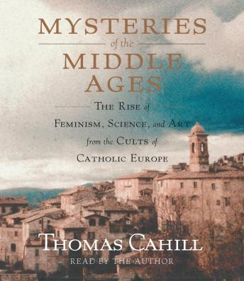 Mysteries of the Middle Ages: The Rise of Feminism, Science and Art from the Cults of Catholic Europe, Thomas Cahill