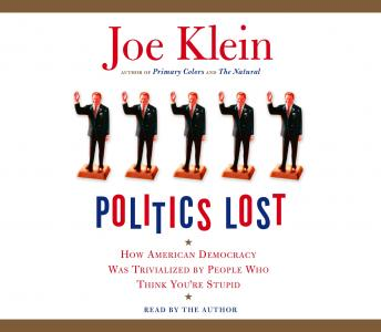 Download Politics Lost: How American Democracy Was Trivialized By People Who Think You're Stupid by Joe Klein