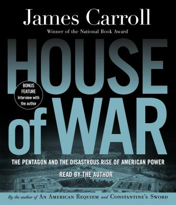 House of War: The Pentagon and the Disastrous Rise of American Power, James Carroll