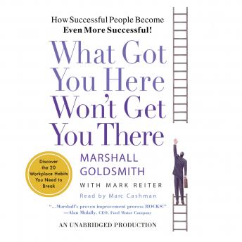 What Got You Here Won't Get You There: How Successful People Become Even More Successful, Mark Reiter, Marshall Goldsmith