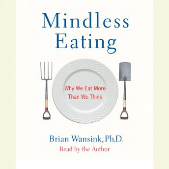 Mindless Eating: Why We Eat More Than We Think, Brian Wansink, Ph.D.
