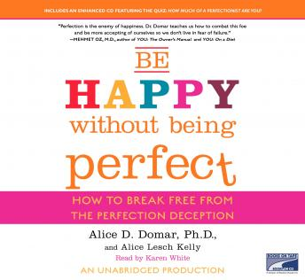 Be Happy Without Being Perfect: How to Break Free from the Perfection Deception, Alice D. Domar, PH.D., Alice Lesch Kelly