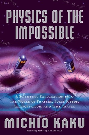 Physics of the Impossible: A Scientific Exploration into the World of Phasers, Force Fields, Teleportation, and Time Travel, Michio Kaku