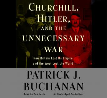 Download Churchill, Hitler and 'The Unnecessary War': How Britain Lost Its Empire and the West Lost the World by Patrick J. Buchanan