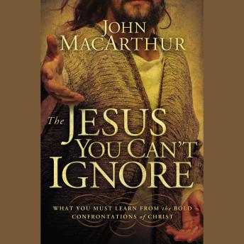 Jesus You Can't Ignore: What You Must Learn from the Bold Confrontations of Christ, John MacArthur