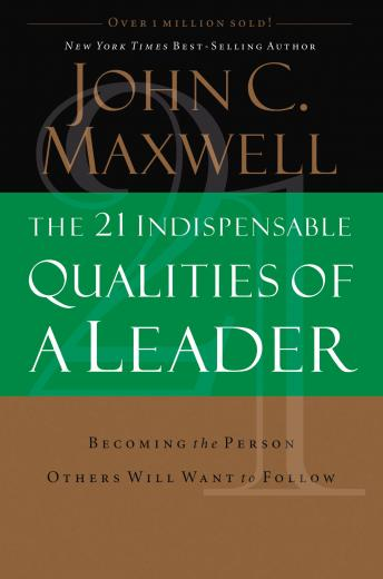 Download 21 Indispensable Qualities of a Leader: Becoming the Person Others Will Want to Follow by John C. Maxwell