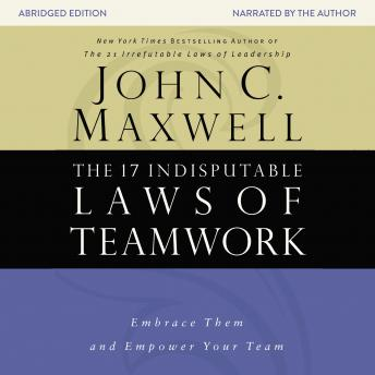 17 Indisputable Laws of Teamwork: Embrace Them and Empower Your Team, Audio book by John C. Maxwell