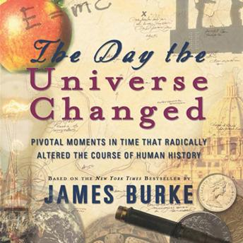 The Day the Universe Changed: Pivotal Moments in Time that Radically Altered the Course of Human History