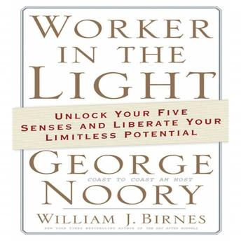 Worker in the Light: Unlock Your Five Senses and Liberate Your Limitless Potential, William J. Birnes, George Noory