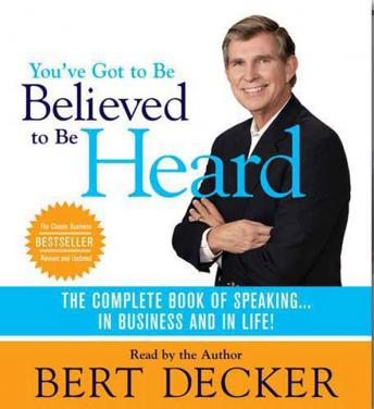 You've Got to Be Believed to Be Heard: The Complete Book of Speaking . . . in Business and in Life!, Bert Decker