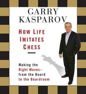 How Life Imitates Chess: Making the Right Moves - From the Board to the Boardroom