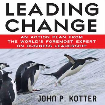 Leading Change: An Action Plan from The World's Foremost Expert on Business Leadership, John Kotter