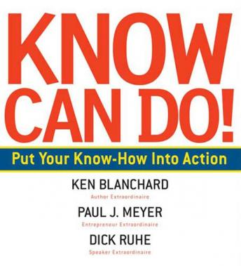 Know Can Do!: How to Put Learning Into Action, Dick Ruhe, Paul J. Meyer, Ken Blanchard