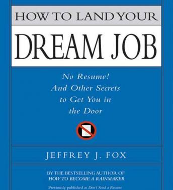How to Land Your Dream Job: No Resume! And Other Secrets to Get You in the Door, Jeffrey J. Fox
