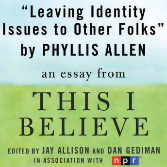Leaving Identity Issues to Other Folks: A 'This I Believe' Essay, Phyllis Allen