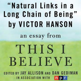 Natural Links in a Long Chain of Being: A 'This I Believe' Essay, Victor Davis Hanson