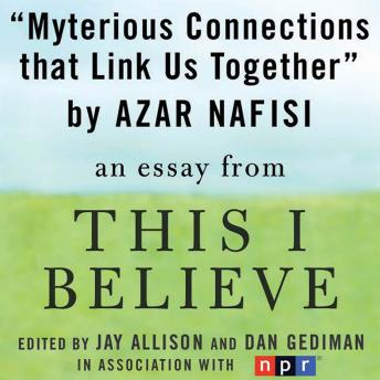Mysterious Connections that Link Us Together: A 'This I Believe' Essay, Azar Nafisi