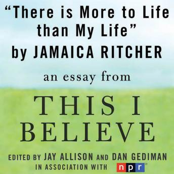 There is More to Life than Life: A 'This I Believe' Essay, Jamaica Ritcher