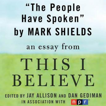 People Have Spoken: A 'This I Believe' Essay, Mark Shields