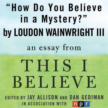 How Do You Believe in a Mystery?: A 'This I Believe' Essay, Iii Loudon Wainwright