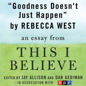 Goodness Doesn't Just Happen: A 'This I Believe' Essay, Rebecca West