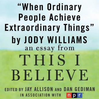 When Ordinary People Achieve Extraordinary Things: A 'This I Believe' Essay, Jody Williams