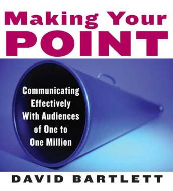 Making Your Point: Communicating Effectively with Audiences of One to One Million, David Bartlett