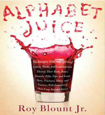 Alphabet Juice: The Energies, Gists, and Spirits of Letters, Words, and Combinations Thereof; Their Roots, Bones, Innards, Piths, Pips, and Secret Parts, Tinctures, Tonics, and Essences; With Examples, Jr. Roy Blount