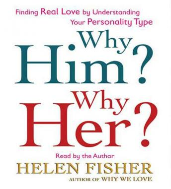 Why Him? Why Her?: Finding Real Love By Understanding Your Personality Type, Helen Fisher