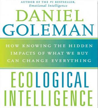 Ecological Intelligence: How Knowing the Hidden Impacts of What We Buy Can Change Everything, Prof. Daniel Goleman, PH.D.