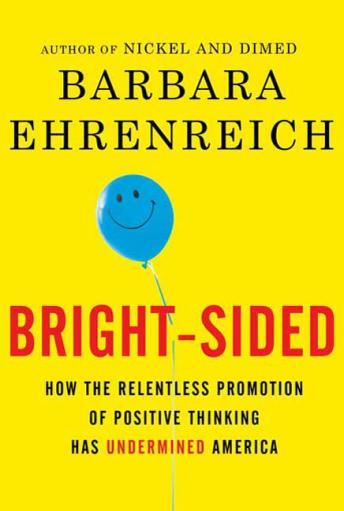 Bright-sided: How the Relentless Promotion of Positive Thinking Has Undermined America, Barbara Ehrenreich