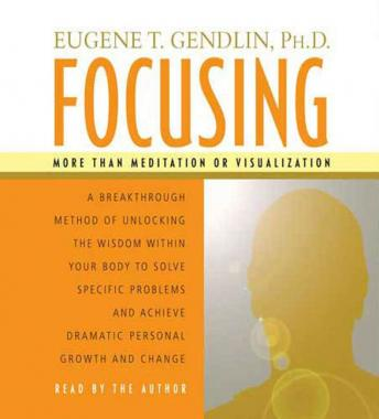 Focusing: A Breakthrough Method of Unlocking the Wisdom Within Your Body to Solve Specific Problems and Achieve Dramatic Personal Growth and Change, Eugene T. Gendlin