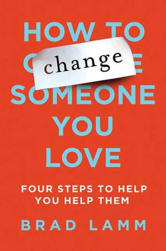 How to Change Someone You Love: Four Steps to Help You Help Them, Brad Lamm